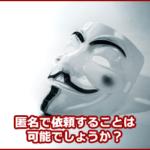 情報が広まるのが心配だから匿名で依頼したい